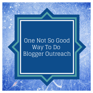 One Not So Good Way To Do Blogger Outreach